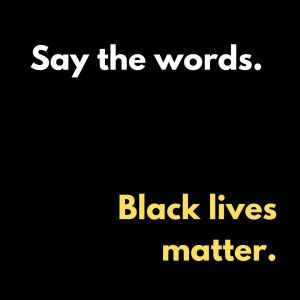 Say the words. Black lives matter